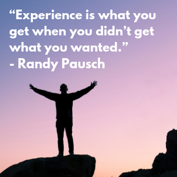 """Experience is what you get when you didn't get what you wanted."" - Randy Pausch quote"